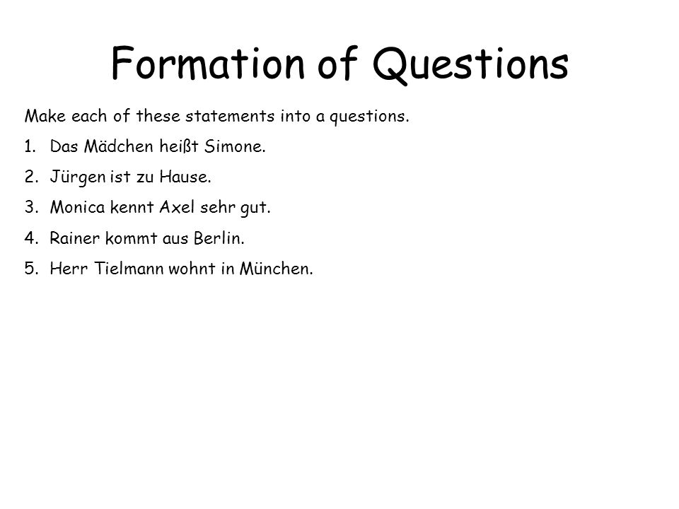 Formation of Questions Make each of these statements into a questions. 1.Das Mädchen heißt Simone. 2.Jürgen ist zu Hause. 3.Monica kennt Axel sehr gut