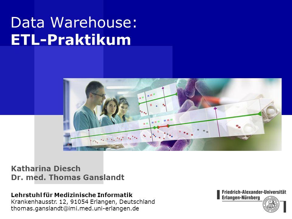 Data Warehouse: ETL-Praktikum Lehrstuhl für Medizinische Informatik Krankenhausstr. 12, 91054 Erlangen, Deutschland thomas.ganslandt@imi.med.uni-erlan
