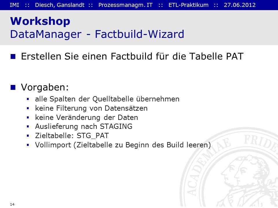 IMI :: Diesch, Ganslandt :: Prozessmanagm. IT :: ETL-Praktikum :: 27.06.2012 14 Workshop DataManager - Factbuild-Wizard Erstellen Sie einen Factbuild