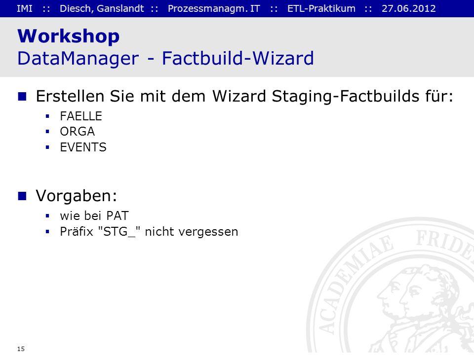 IMI :: Diesch, Ganslandt :: Prozessmanagm. IT :: ETL-Praktikum :: 27.06.2012 15 Workshop DataManager - Factbuild-Wizard Erstellen Sie mit dem Wizard S