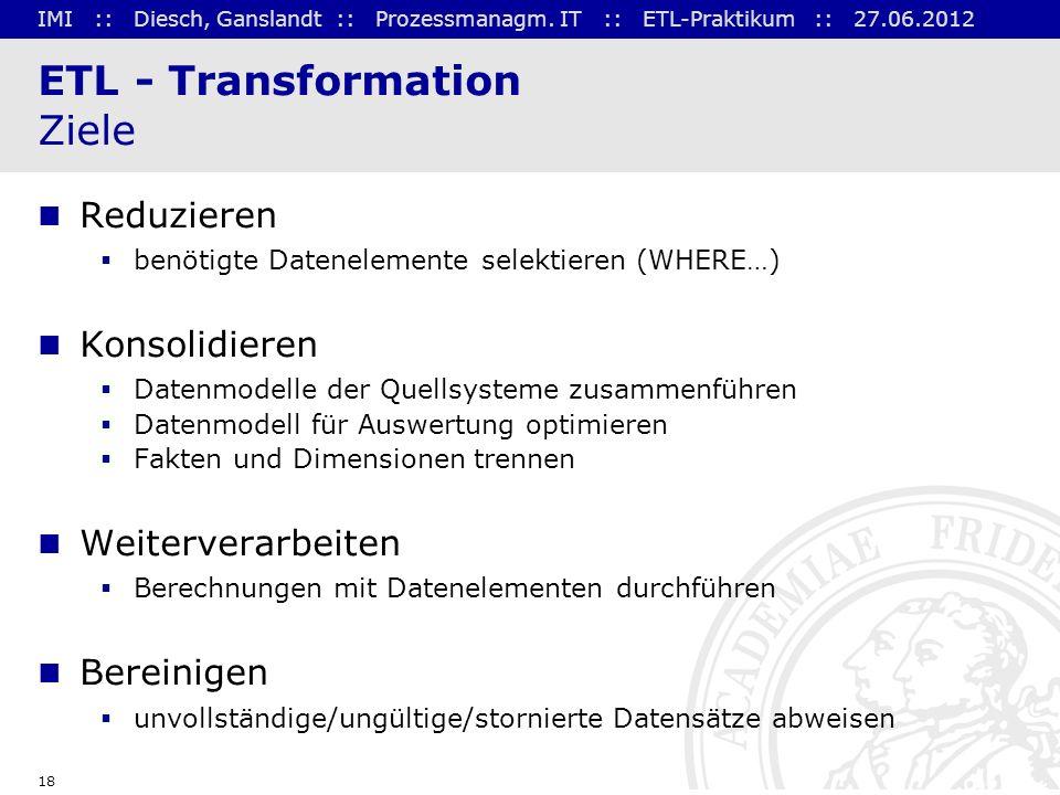 IMI :: Diesch, Ganslandt :: Prozessmanagm. IT :: ETL-Praktikum :: 27.06.2012 18 ETL - Transformation Ziele Reduzieren benötigte Datenelemente selektie