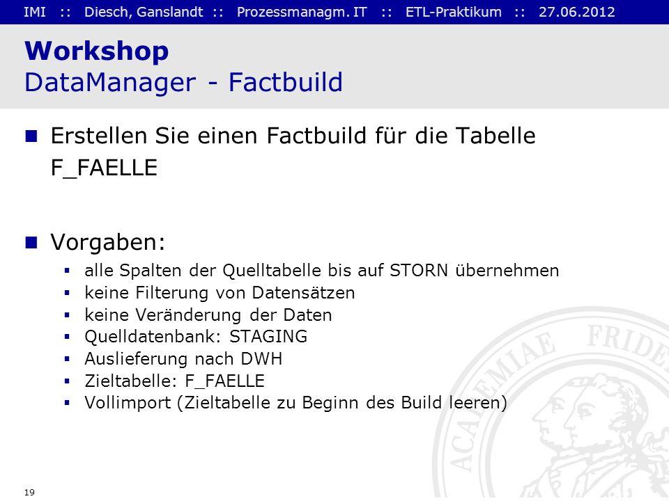 IMI :: Diesch, Ganslandt :: Prozessmanagm. IT :: ETL-Praktikum :: 27.06.2012 19 Workshop DataManager - Factbuild Erstellen Sie einen Factbuild für die