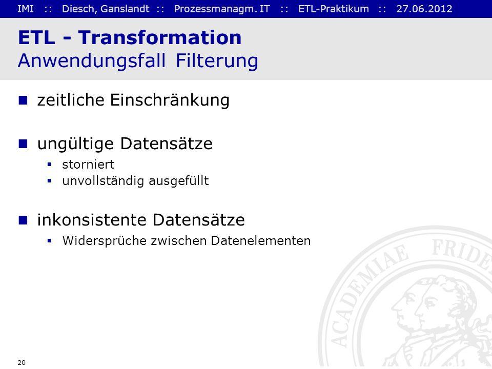 IMI :: Diesch, Ganslandt :: Prozessmanagm. IT :: ETL-Praktikum :: 27.06.2012 20 ETL - Transformation Anwendungsfall Filterung zeitliche Einschränkung