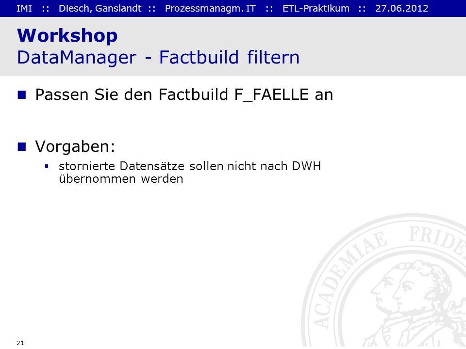 IMI :: Diesch, Ganslandt :: Prozessmanagm. IT :: ETL-Praktikum :: 27.06.2012 21 Workshop DataManager - Factbuild filtern Passen Sie den Factbuild F_FA