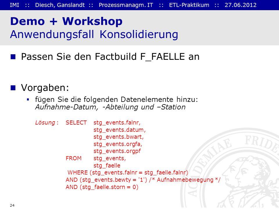 IMI :: Diesch, Ganslandt :: Prozessmanagm. IT :: ETL-Praktikum :: 27.06.2012 24 Demo + Workshop Anwendungsfall Konsolidierung Passen Sie den Factbuild