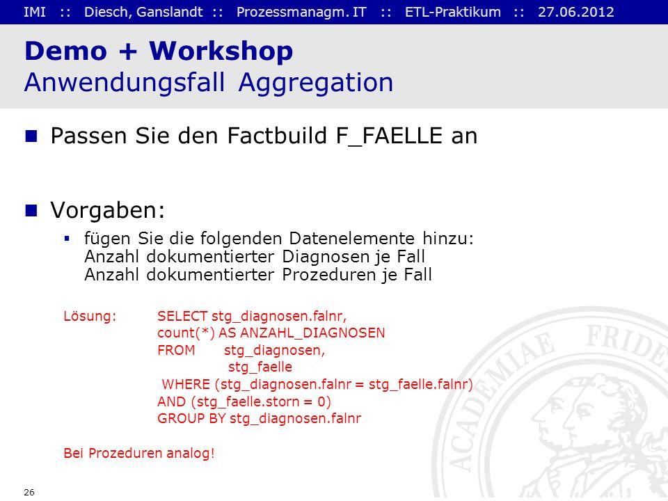 IMI :: Diesch, Ganslandt :: Prozessmanagm. IT :: ETL-Praktikum :: 27.06.2012 26 Demo + Workshop Anwendungsfall Aggregation Passen Sie den Factbuild F_