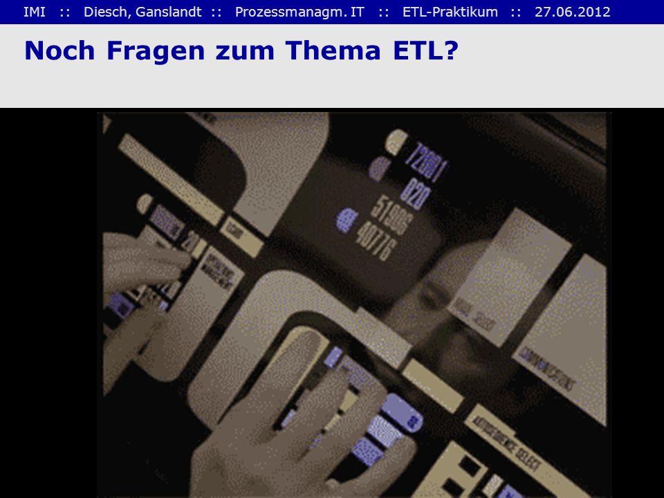 IMI :: Diesch, Ganslandt :: Prozessmanagm. IT :: ETL-Praktikum :: 27.06.2012 27 Noch Fragen zum Thema ETL?