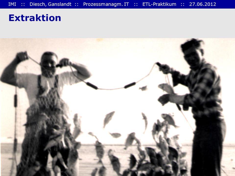 IMI :: Diesch, Ganslandt :: Prozessmanagm. IT :: ETL-Praktikum :: 27.06.2012 4 Extraktion
