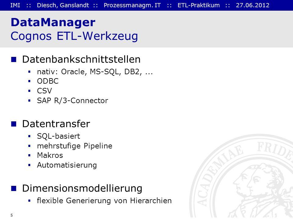 IMI :: Diesch, Ganslandt :: Prozessmanagm. IT :: ETL-Praktikum :: 27.06.2012 5 DataManager Cognos ETL-Werkzeug Datenbankschnittstellen nativ: Oracle,