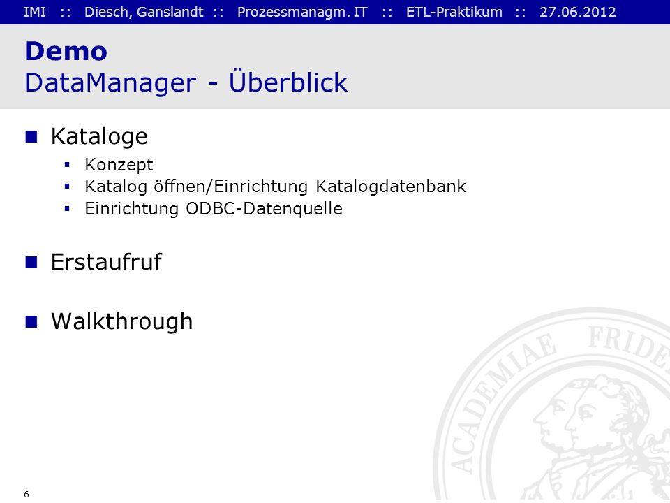 IMI :: Diesch, Ganslandt :: Prozessmanagm. IT :: ETL-Praktikum :: 27.06.2012 6 Demo DataManager - Überblick Kataloge Konzept Katalog öffnen/Einrichtun