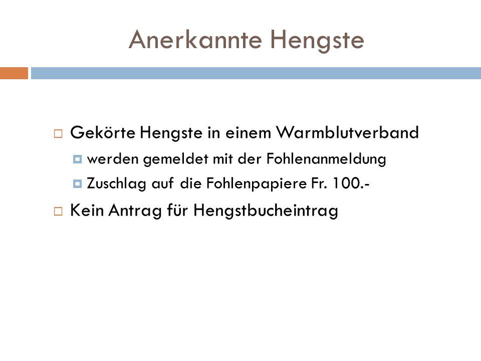 Anerkannte Hengste Gekörte Hengste in einem Warmblutverband werden gemeldet mit der Fohlenanmeldung Zuschlag auf die Fohlenpapiere Fr. 100.- Kein Antr