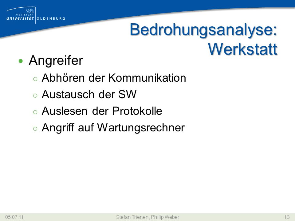 Bedrohungsanalyse: Werkstatt Angreifer Abhören der Kommunikation Austausch der SW Auslesen der Protokolle Angriff auf Wartungsrechner 05.07.11Stefan Trienen, Philip Weber13