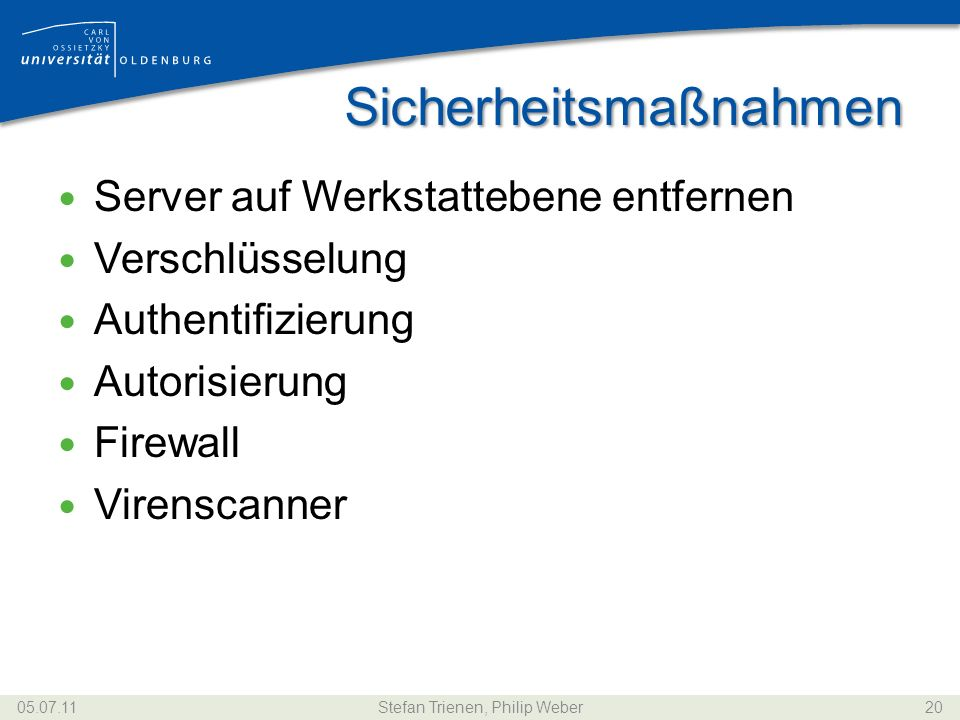 Sicherheitsmaßnahmen Server auf Werkstattebene entfernen Verschlüsselung Authentifizierung Autorisierung Firewall Virenscanner 05.07.11Stefan Trienen, Philip Weber20