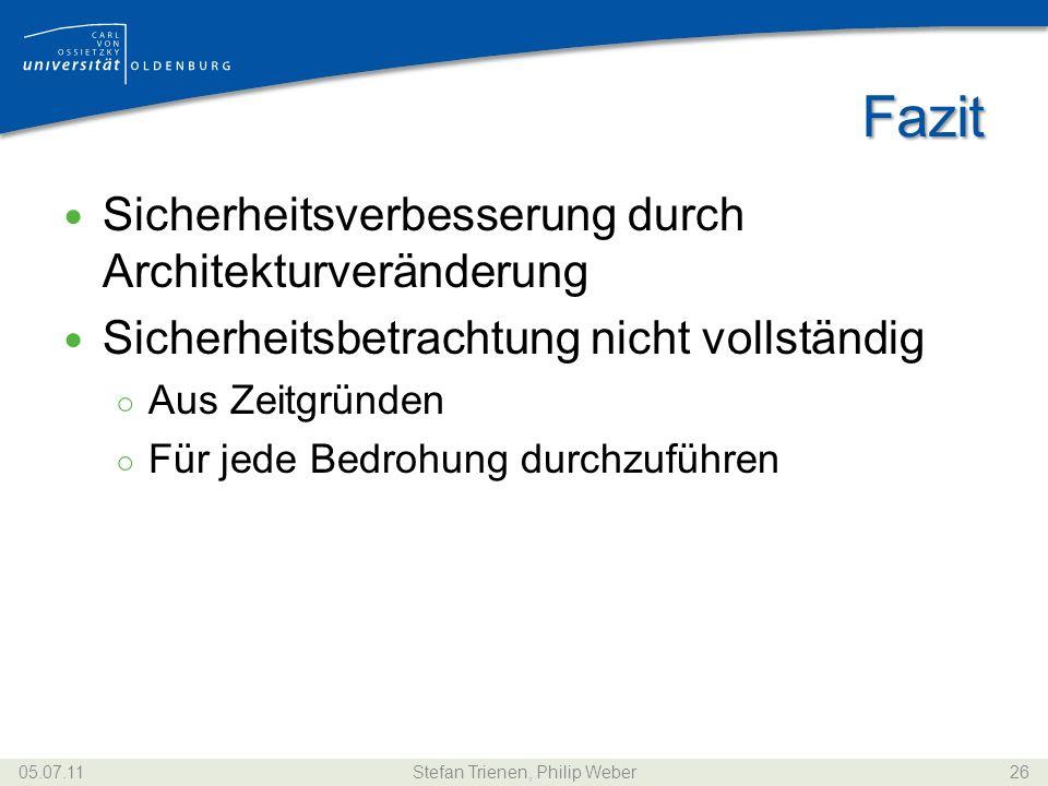 Fazit Sicherheitsverbesserung durch Architekturveränderung Sicherheitsbetrachtung nicht vollständig Aus Zeitgründen Für jede Bedrohung durchzuführen 05.07.11Stefan Trienen, Philip Weber26