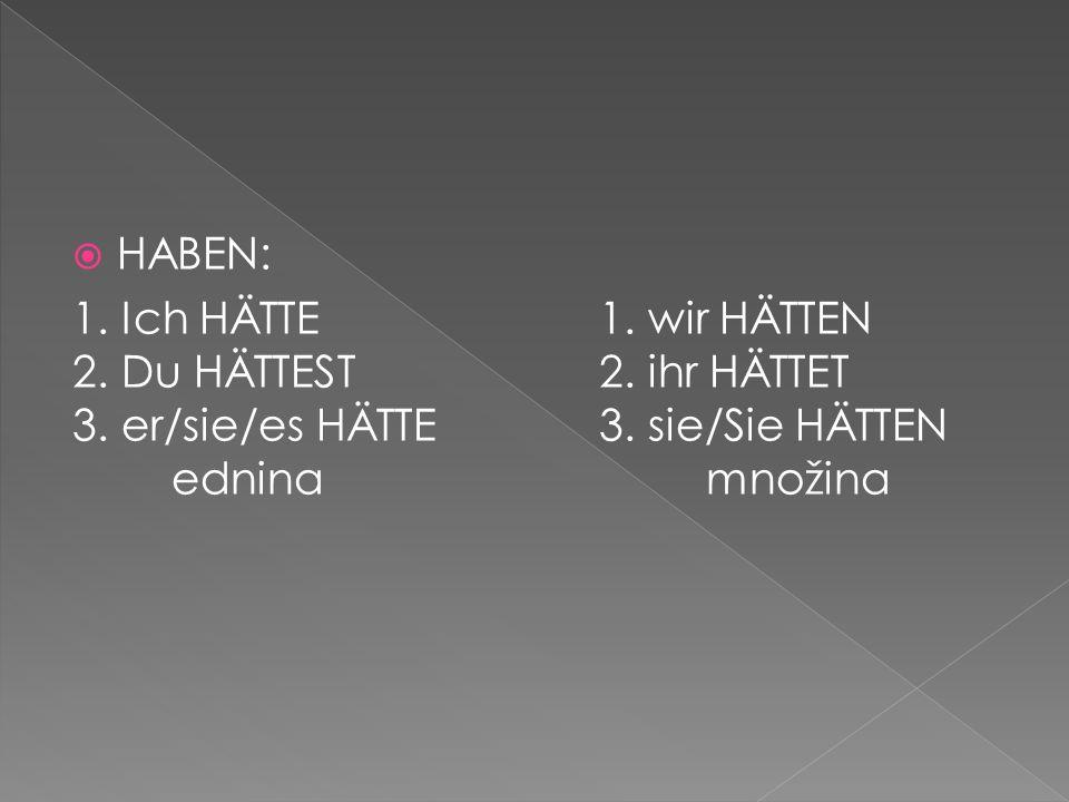 HABEN: 1.Ich HÄTTE1. wir HÄTTEN 2. Du HÄTTEST2. ihr HÄTTET 3.