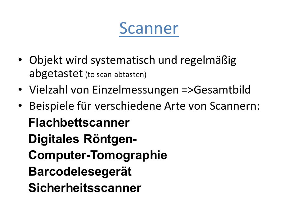 Scanner Objekt wird systematisch und regelmäßig abgetastet (to scan-abtasten) Vielzahl von Einzelmessungen =>Gesamtbild Beispiele für verschiedene Art