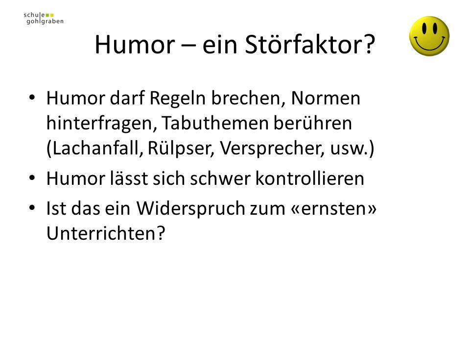 Humor – ein Störfaktor? Humor darf Regeln brechen, Normen hinterfragen, Tabuthemen berühren (Lachanfall, Rülpser, Versprecher, usw.) Humor lässt sich