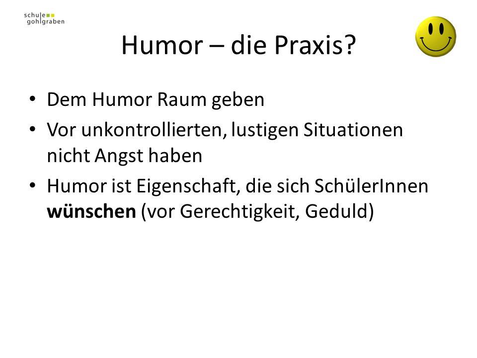 Humor – die Praxis? Dem Humor Raum geben Vor unkontrollierten, lustigen Situationen nicht Angst haben Humor ist Eigenschaft, die sich SchülerInnen wün