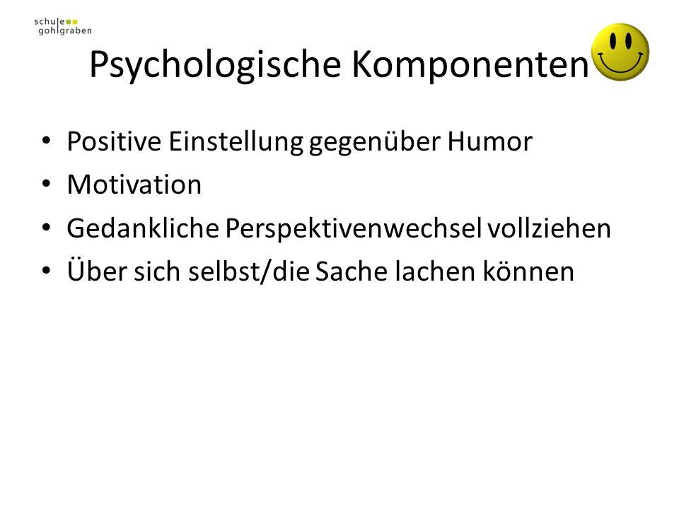 Psychologische Komponenten Positive Einstellung gegenüber Humor Motivation Gedankliche Perspektivenwechsel vollziehen Über sich selbst/die Sache lachen können