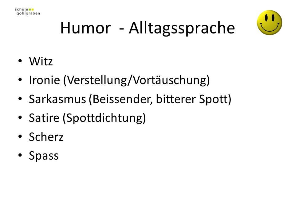 Humor - Alltagssprache Witz Ironie (Verstellung/Vortäuschung) Sarkasmus (Beissender, bitterer Spott) Satire (Spottdichtung) Scherz Spass