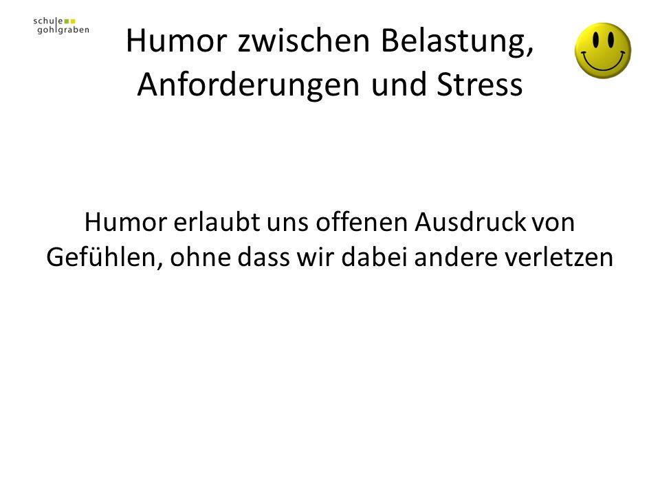 Humor zwischen Belastung, Anforderungen und Stress Humor erlaubt uns offenen Ausdruck von Gefühlen, ohne dass wir dabei andere verletzen