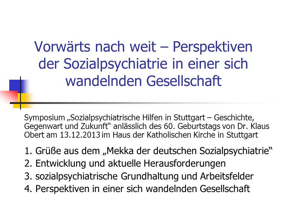 Vorwärts nach weit – Perspektiven der Sozialpsychiatrie in einer sich wandelnden Gesellschaft Symposium Sozialpsychiatrische Hilfen in Stuttgart – Geschichte, Gegenwart und Zukunft anlässlich des 60.