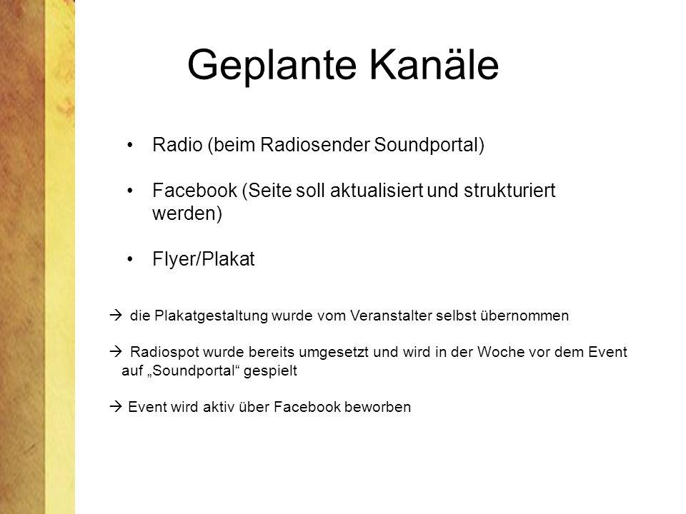Geplante Kanäle Radio (beim Radiosender Soundportal) Facebook (Seite soll aktualisiert und strukturiert werden) Flyer/Plakat die Plakatgestaltung wurde vom Veranstalter selbst übernommen Radiospot wurde bereits umgesetzt und wird in der Woche vor dem Event auf Soundportal gespielt Event wird aktiv über Facebook beworben