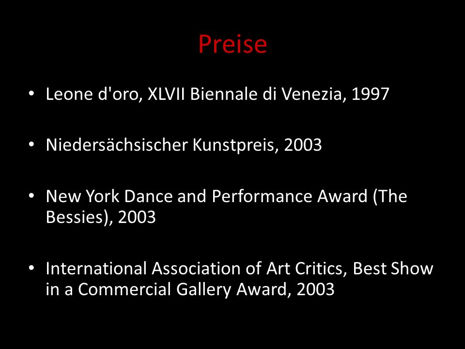 Preise Leone d oro, XLVII Biennale di Venezia, 1997 Niedersächsischer Kunstpreis, 2003 New York Dance and Performance Award (The Bessies), 2003 International Association of Art Critics, Best Show in a Commercial Gallery Award, 2003