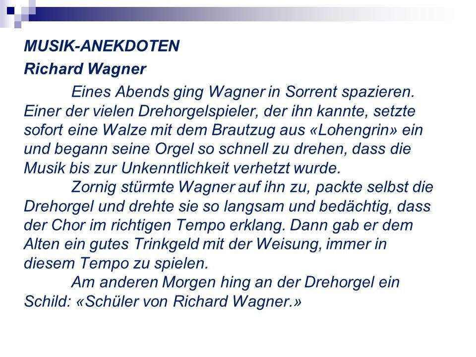 MUSIK-ANEKDOTEN Richard Wagner Eines Abends ging Wagner in Sorrent spazieren. Einer der vielen Drehorgelspieler, der ihn kannte, setzte sofort eine Wa