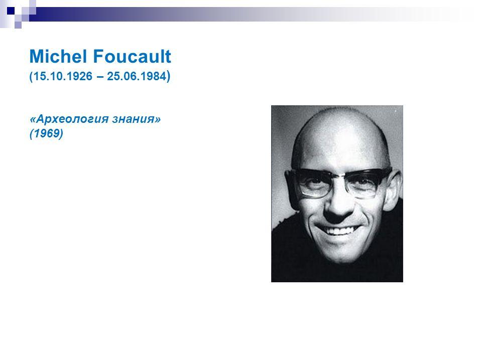 Michel Foucault (15.10.1926 – 25.06.1984 ) «Археология знания» (1969)