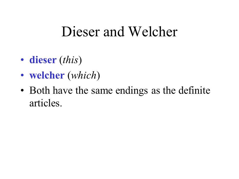 Dieser and Welcher dieser (this) welcher (which) Both have the same endings as the definite articles.