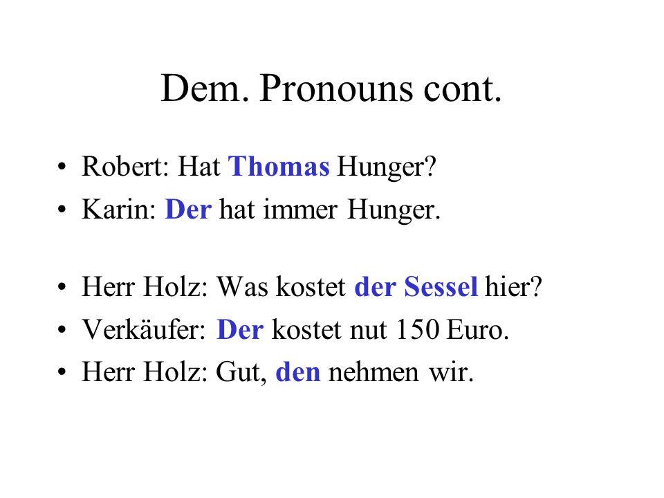 Dem. Pronouns cont. Robert: Hat Thomas Hunger? Karin: Der hat immer Hunger. Herr Holz: Was kostet der Sessel hier? Verkäufer: Der kostet nut 150 Euro.