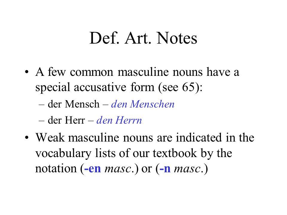Def. Art. Notes A few common masculine nouns have a special accusative form (see 65): –der Mensch – den Menschen –der Herr – den Herrn Weak masculine