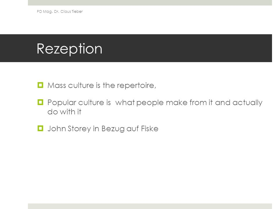 Rezeption Mass culture is the repertoire, Popular culture is what people make from it and actually do with it John Storey in Bezug auf Fiske PD Mag.