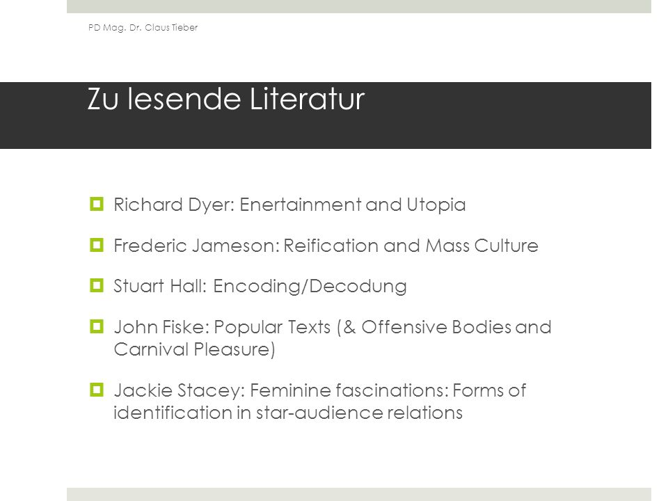 Zu lesende Literatur Richard Dyer: Enertainment and Utopia Frederic Jameson: Reification and Mass Culture Stuart Hall: Encoding/Decodung John Fiske: Popular Texts (& Offensive Bodies and Carnival Pleasure) Jackie Stacey: Feminine fascinations: Forms of identification in star-audience relations PD Mag.