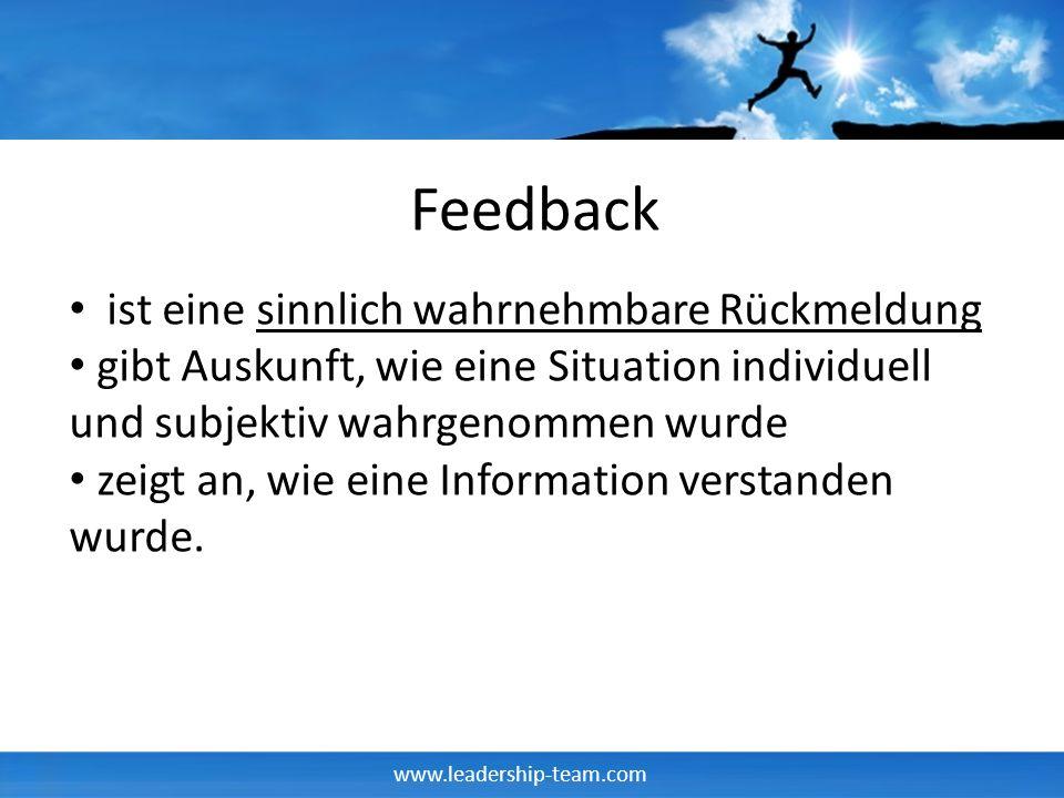 www.leadership-team.com Feedback ist eine sinnlich wahrnehmbare Rückmeldung gibt Auskunft, wie eine Situation individuell und subjektiv wahrgenommen wurde zeigt an, wie eine Information verstanden wurde.
