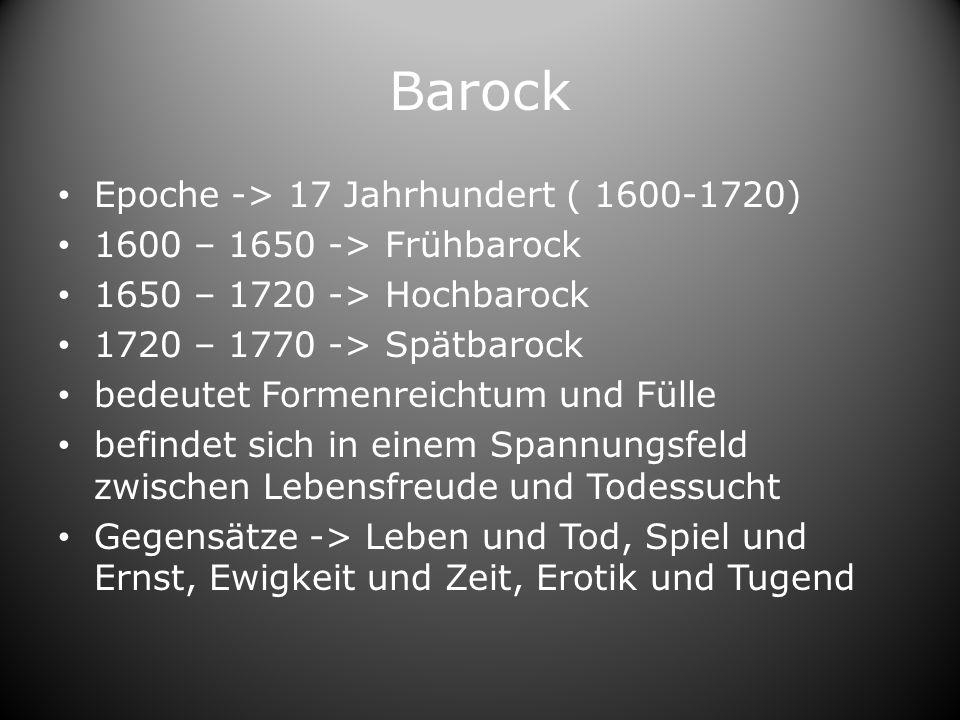 Barock Epoche -> 17 Jahrhundert ( 1600-1720) 1600 – 1650 -> Frühbarock 1650 – 1720 -> Hochbarock 1720 – 1770 -> Spätbarock bedeutet Formenreichtum und Fülle befindet sich in einem Spannungsfeld zwischen Lebensfreude und Todessucht Gegensätze -> Leben und Tod, Spiel und Ernst, Ewigkeit und Zeit, Erotik und Tugend