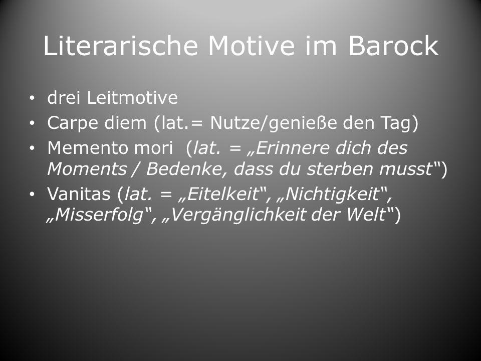 Literarische Motive im Barock drei Leitmotive Carpe diem (lat.= Nutze/genieße den Tag) Memento mori (lat. = Erinnere dich des Moments / Bedenke, dass