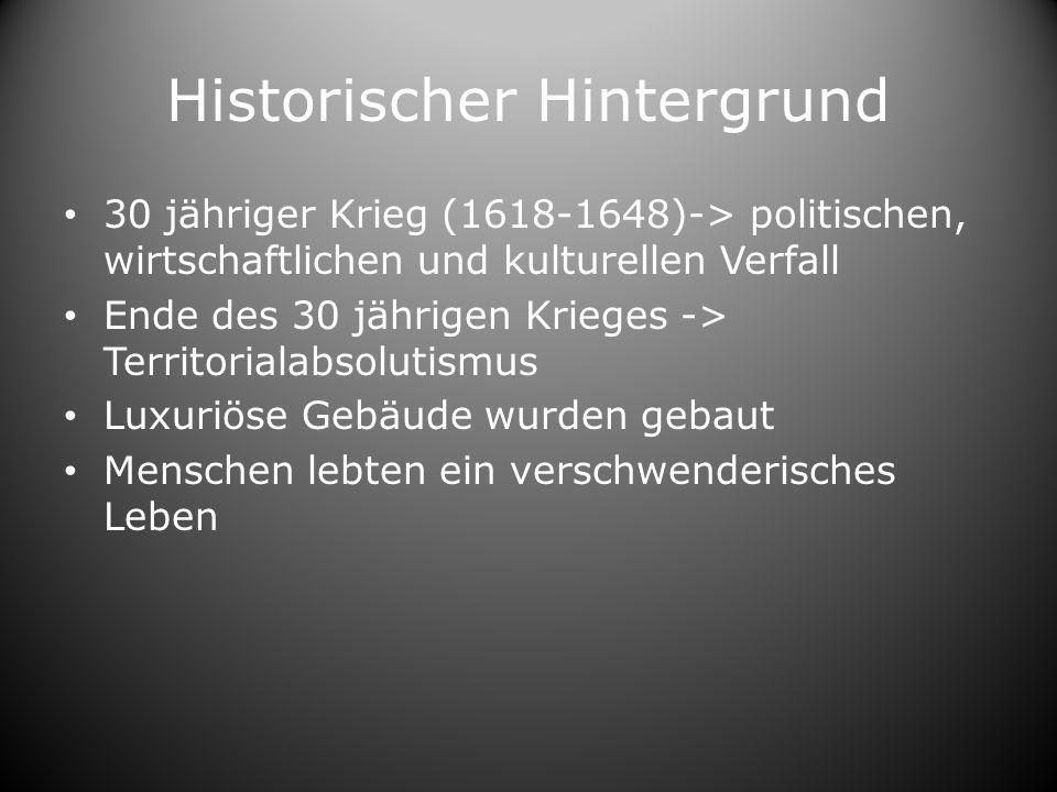 Historischer Hintergrund 30 jähriger Krieg (1618-1648)-> politischen, wirtschaftlichen und kulturellen Verfall Ende des 30 jährigen Krieges -> Territorialabsolutismus Luxuriöse Gebäude wurden gebaut Menschen lebten ein verschwenderisches Leben