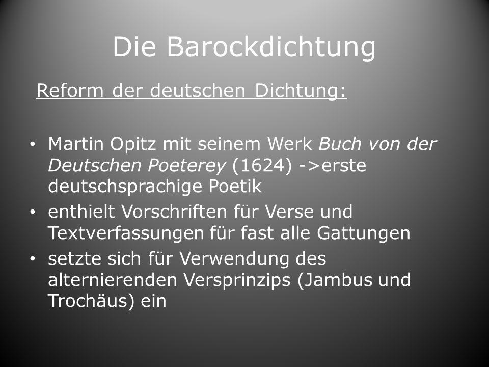Die Barockdichtung Reform der deutschen Dichtung: Martin Opitz mit seinem Werk Buch von der Deutschen Poeterey (1624) ->erste deutschsprachige Poetik enthielt Vorschriften für Verse und Textverfassungen für fast alle Gattungen setzte sich für Verwendung des alternierenden Versprinzips (Jambus und Trochäus) ein