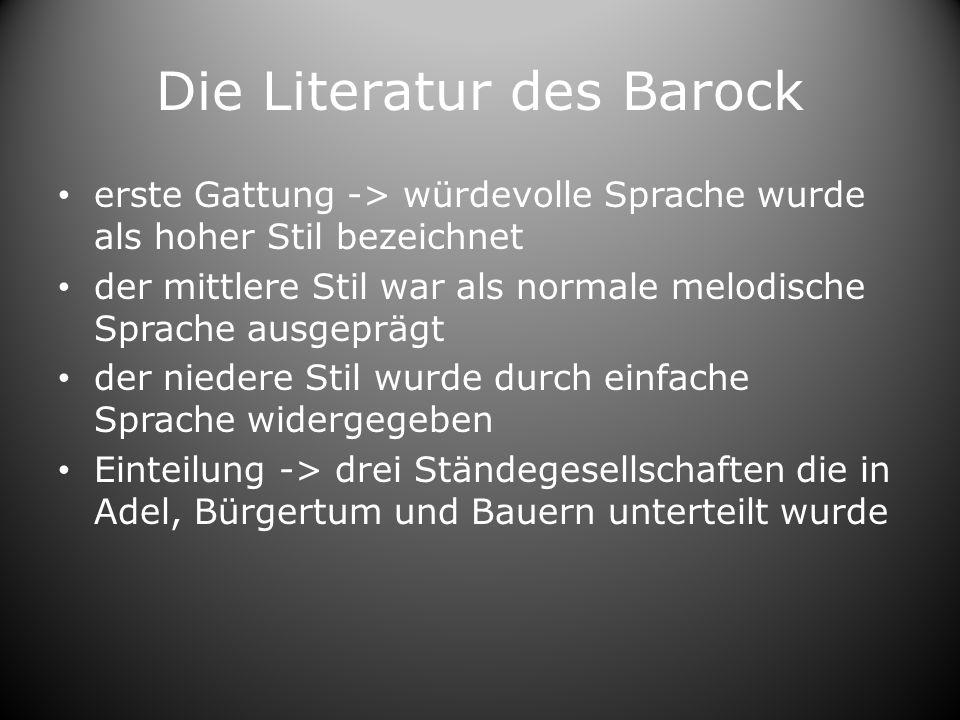 Die Literatur des Barock erste Gattung -> würdevolle Sprache wurde als hoher Stil bezeichnet der mittlere Stil war als normale melodische Sprache ausgeprägt der niedere Stil wurde durch einfache Sprache widergegeben Einteilung -> drei Ständegesellschaften die in Adel, Bürgertum und Bauern unterteilt wurde
