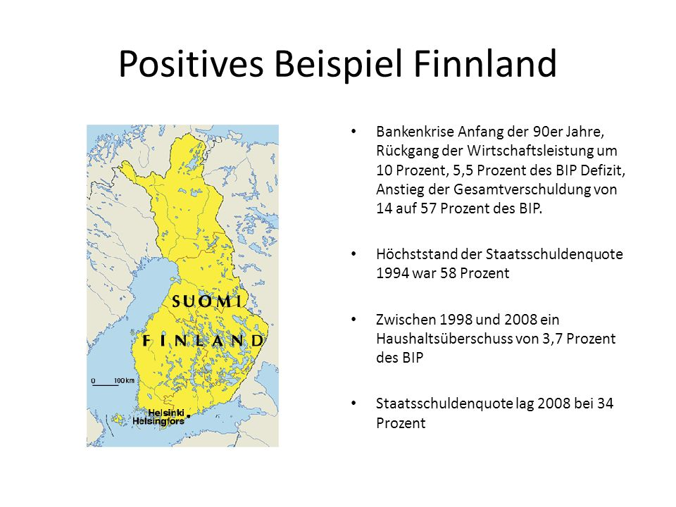 Positives Beispiel Finnland Bankenkrise Anfang der 90er Jahre, Rückgang der Wirtschaftsleistung um 10 Prozent, 5,5 Prozent des BIP Defizit, Anstieg der Gesamtverschuldung von 14 auf 57 Prozent des BIP.