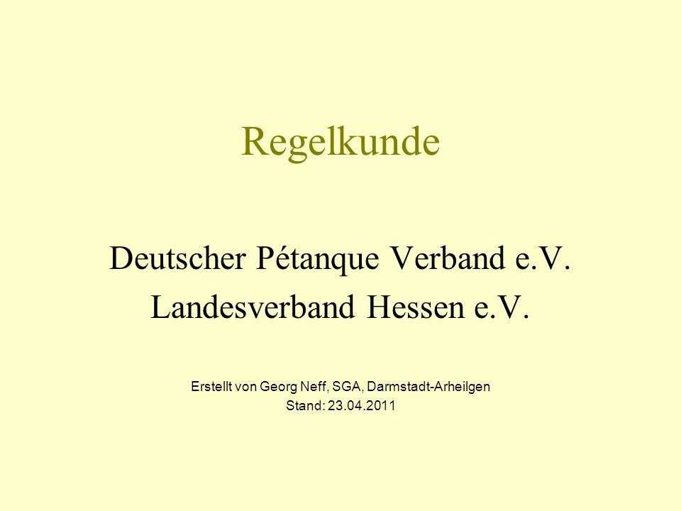 Regelkunde Deutscher Pétanque Verband e.V. Landesverband Hessen e.V. Erstellt von Georg Neff, SGA, Darmstadt-Arheilgen Stand: 23.04.2011