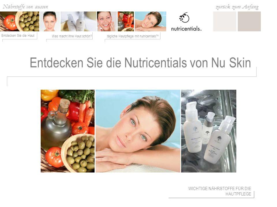 Nährstoffe von aussen Was macht Ihre Haut schön?tägliche Hautpflege mit nutricentials Entdecken Sie die Haut zurück zum Anfang Entdecken Sie die Nutricentials von Nu Skin WICHTIGE NÄHRSTOFFE FÜR DIE HAUTPFLEGE