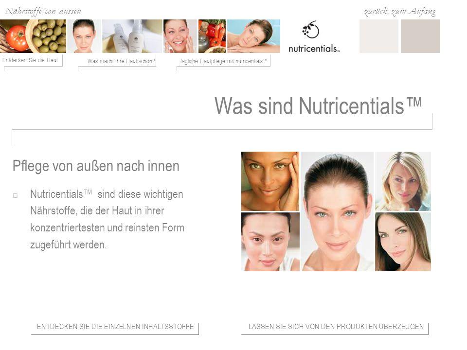 Nährstoffe von aussen Was macht Ihre Haut schön?tägliche Hautpflege mit nutricentials Entdecken Sie die Haut zurück zum Anfang Was sind Nutricentials Nutricentials sind diese wichtigen Nährstoffe, die der Haut in ihrer konzentriertesten und reinsten Form zugeführt werden.