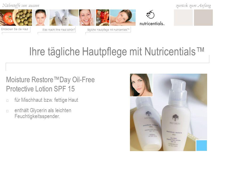 Nährstoffe von aussen Was macht Ihre Haut schön?tägliche Hautpflege mit nutricentials Entdecken Sie die Haut zurück zum Anfang Ihre tägliche Hautpflege mit Nutricentials für Mischhaut bzw.