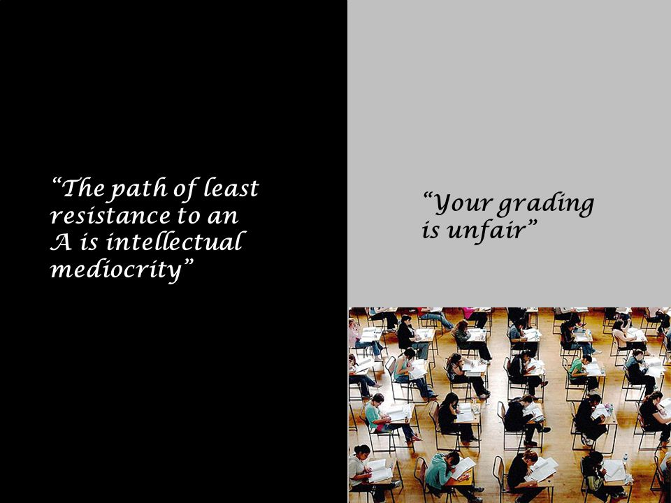 Your grading is unfair The path of least resistance to an A is intellectual mediocrity