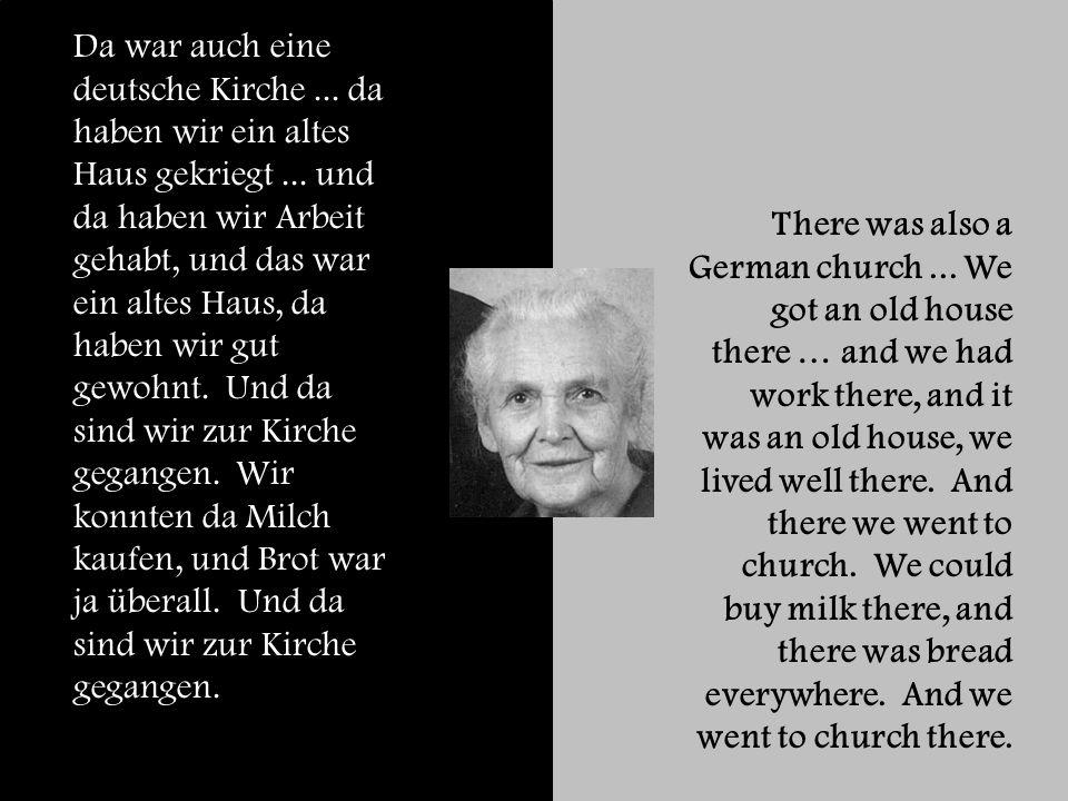 Da war auch eine deutsche Kirche... da haben wir ein altes Haus gekriegt...