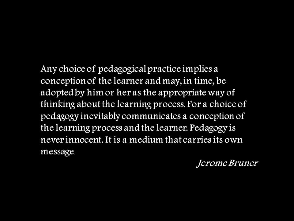 Any choice of pedagogical practice implies a conception of the learner and may, in time, be adopted by him or her as the appropriate way of thinking about the learning process.