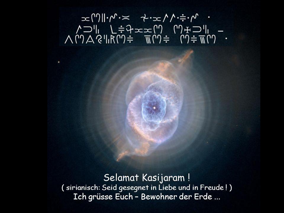 Selamat Kasijaram ! ( sirianisch: Seid gesegnet in Liebe und in Freude ! ) Ich grüsse Euch – Bewohner der Erde...